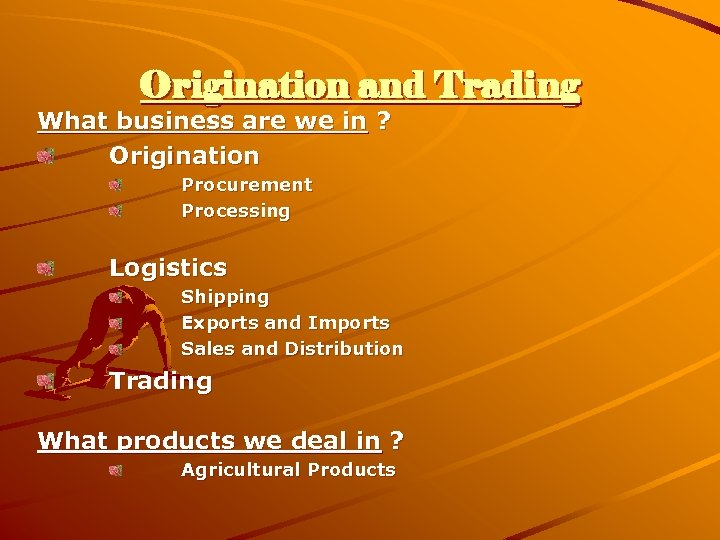 Origination and Trading What business are we in ? Origination Procurement Processing Logistics Shipping