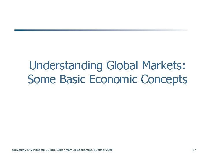 Understanding Global Markets: Some Basic Economic Concepts University of Minnesota-Duluth, Department of Economics, Summer