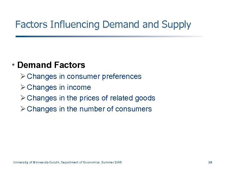 Factors Influencing Demand Supply • Demand Factors Ø Changes in consumer preferences Ø Changes