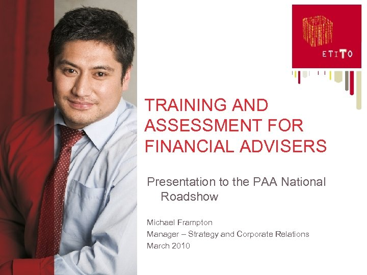 TRAINING AND ASSESSMENT FOR FINANCIAL ADVISERS Presentation to the PAA National Roadshow Michael Frampton