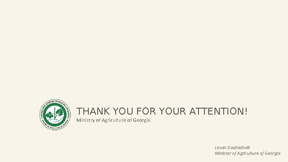 THANK YOU FOR YOUR ATTENTION! Ministry of Agriculture of Georgia Levan Davitashvili Minister of