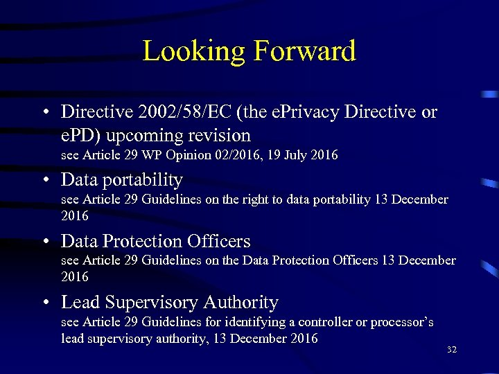 Looking Forward • Directive 2002/58/EC (the e. Privacy Directive or e. PD) upcoming revision