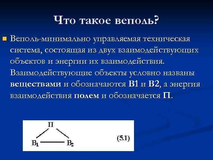 Что такое веполь? n Веполь-минимально управляемая техническая система, состоящая из двух взаимодействующих объектов и