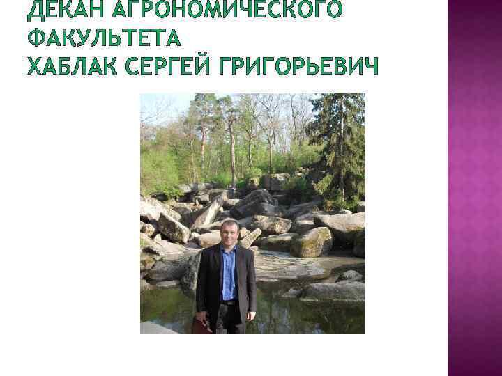 ДЕКАН АГРОНОМИЧЕСКОГО ФАКУЛЬТЕТА ХАБЛАК СЕРГЕЙ ГРИГОРЬЕВИЧ