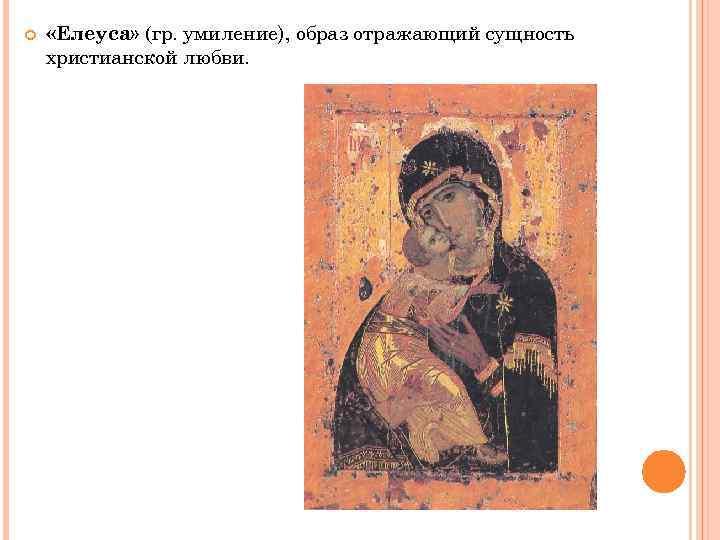 «Елеуса» (гр. умиление), образ отражающий сущность христианской любви.