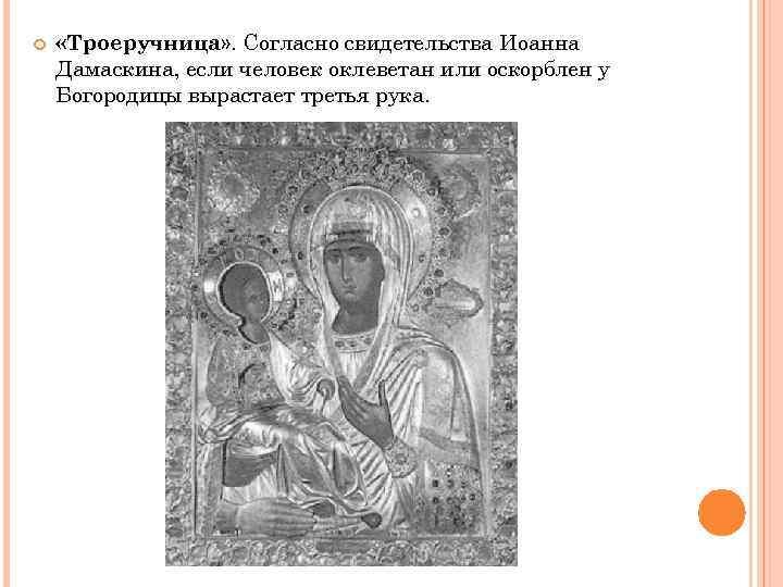 «Троеручница» . Согласно свидетельства Иоанна Дамаскина, если человек оклеветан или оскорблен у Богородицы