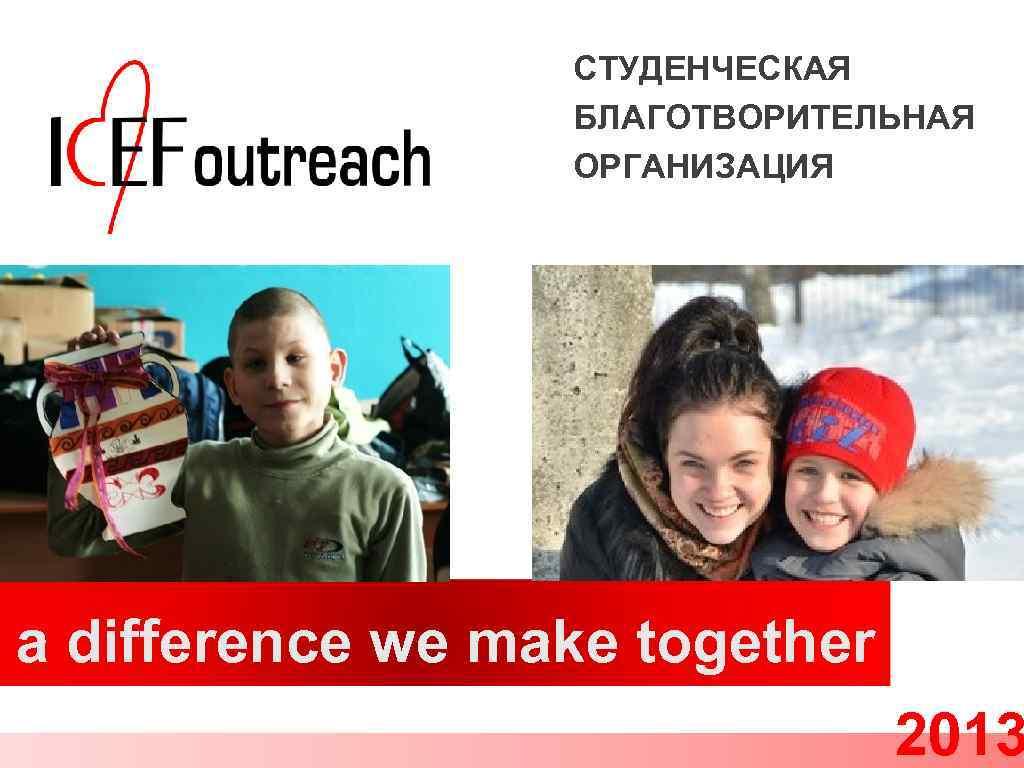 СТУДЕНЧЕСКАЯ БЛАГОТВОРИТЕЛЬНАЯ ОРГАНИЗАЦИЯ a difference we make together 2013