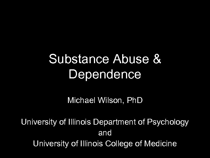 Substance Abuse & Dependence Michael Wilson, Ph. D University of Illinois Department of Psychology