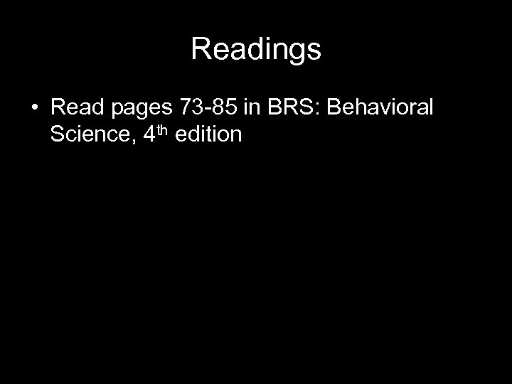 Readings • Read pages 73 -85 in BRS: Behavioral Science, 4 th edition