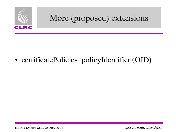 More (proposed) extensions • certificate. Policies: policy. Identifier (OID) HEPSYSMAN UCL, 26 Nov 2002