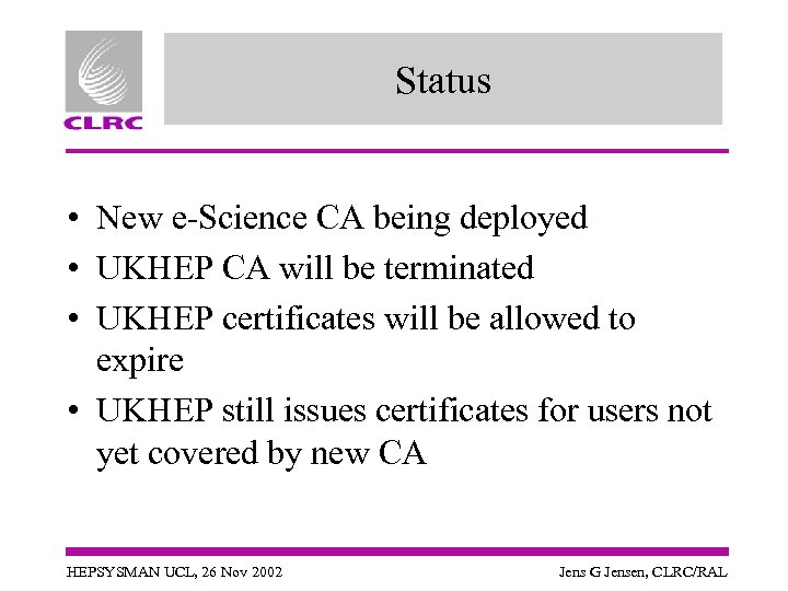Status • New e-Science CA being deployed • UKHEP CA will be terminated •