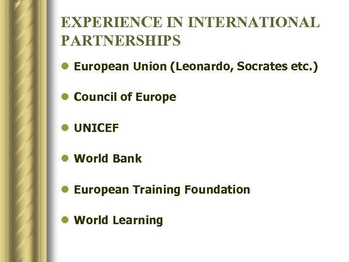 EXPERIENCE IN INTERNATIONAL PARTNERSHIPS l European Union (Leonardo, Socrates etc. ) l Council of