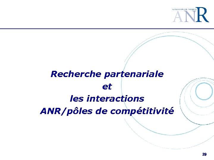 Recherche partenariale et les interactions ANR/pôles de compétitivité 29