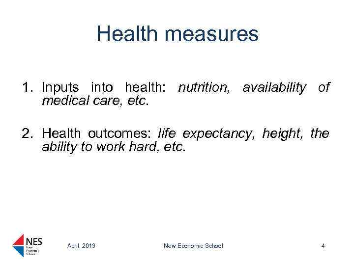 Health measures 1. Inputs into health: nutrition, availability of medical care, etc. 2. Health