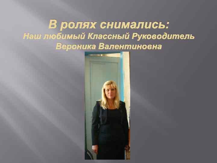 В ролях снимались: Наш любимый Классный Руководитель Вероника Валентиновна