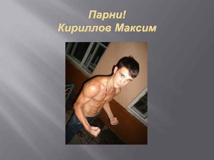 Парни! Кириллов Максим