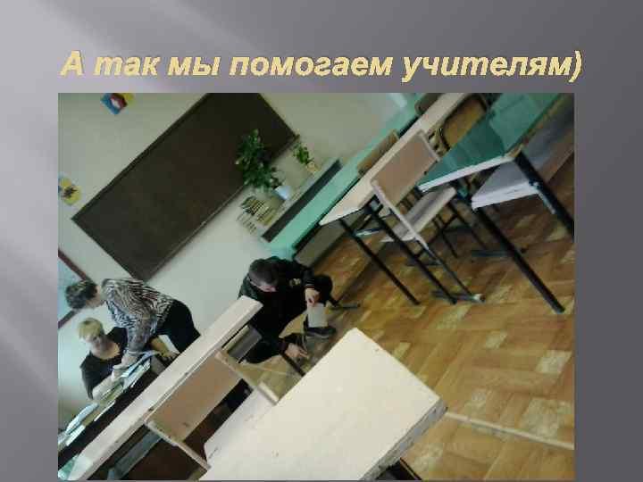 А так мы помогаем учителям)