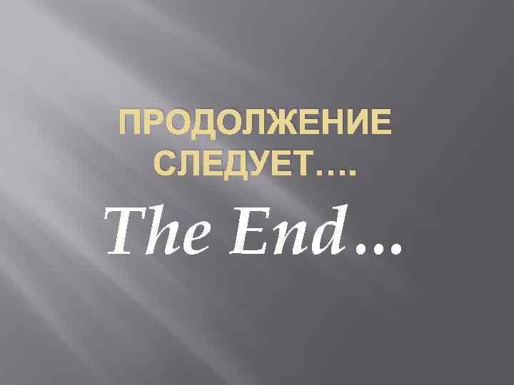 ПРОДОЛЖЕНИЕ СЛЕДУЕТ…. The End…