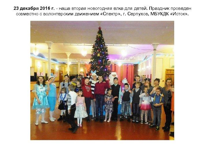 23 декабря 2016 г. наша вторая новогодняя елка для детей. Праздник проведен совместно с