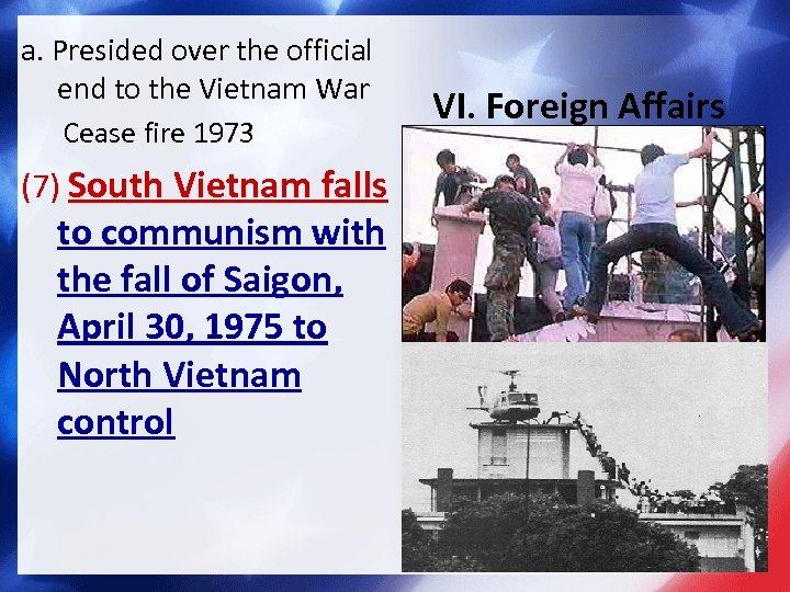 a. Presided over the official end to the Vietnam War Cease fire 1973 (7)