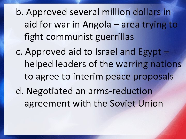 b. Approved several million dollars in aid for war in Angola – area trying