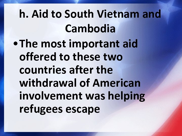 h. Aid to South Vietnam and Cambodia • The most important aid offered to