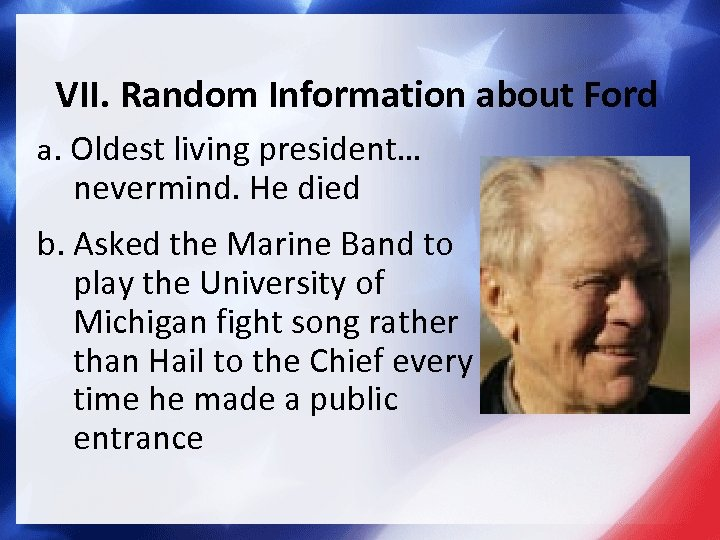 VII. Random Information about Ford a. Oldest living president… nevermind. He died b. Asked