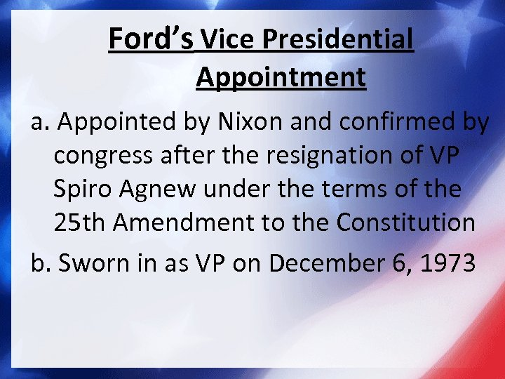 Ford's Vice Presidential Appointment a. Appointed by Nixon and confirmed by congress after the