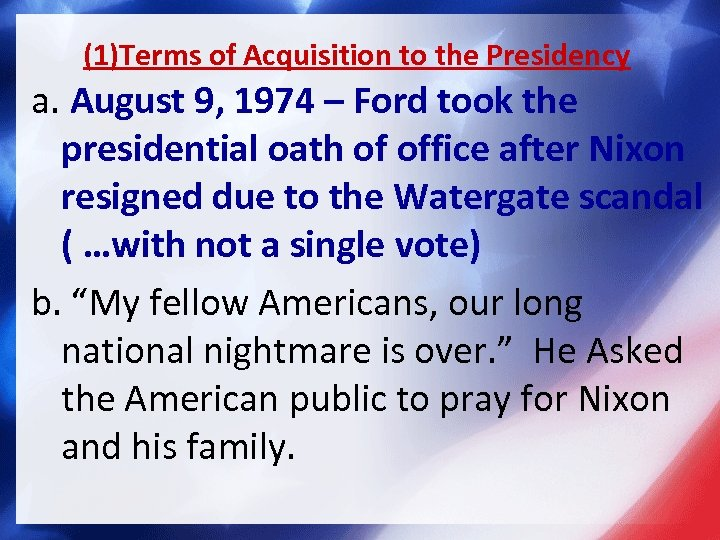 (1)Terms of Acquisition to the Presidency a. August 9, 1974 – Ford took the