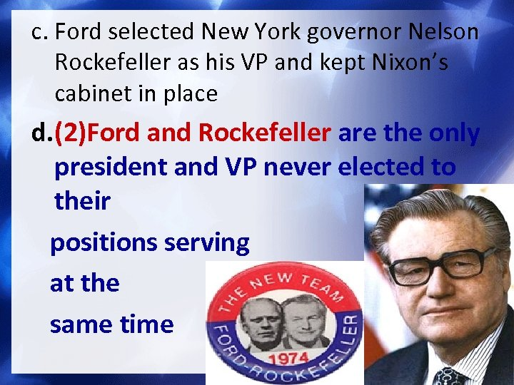 c. Ford selected New York governor Nelson Rockefeller as his VP and kept Nixon's