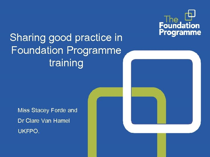 Sharing good practice in Foundation Programme training Miss Stacey Forde and Dr Clare Van