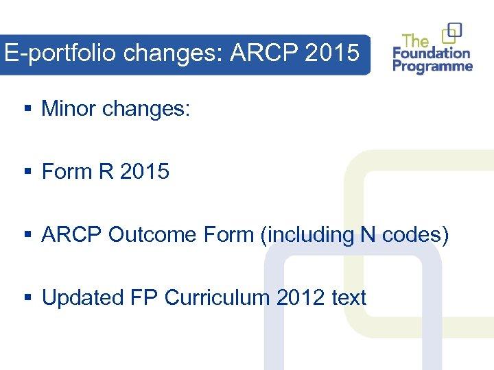 E-portfolio changes: ARCP 2015 § Minor changes: § Form R 2015 § ARCP Outcome