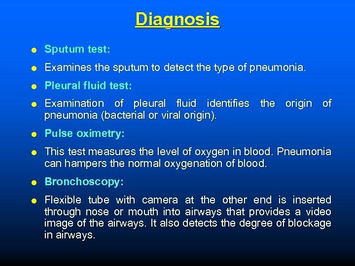 Diagnosis Sputum test: Examines the sputum to detect the type of pneumonia. Pleural fluid