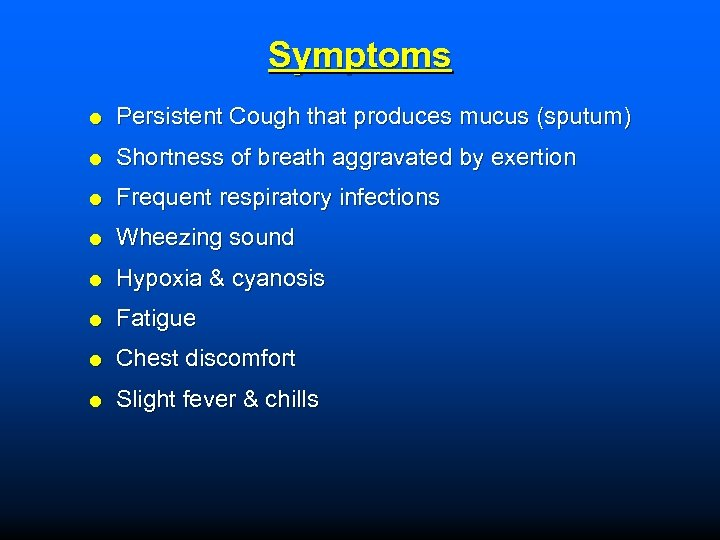 Symptoms Persistent Cough that produces mucus (sputum) Shortness of breath aggravated by exertion Frequent