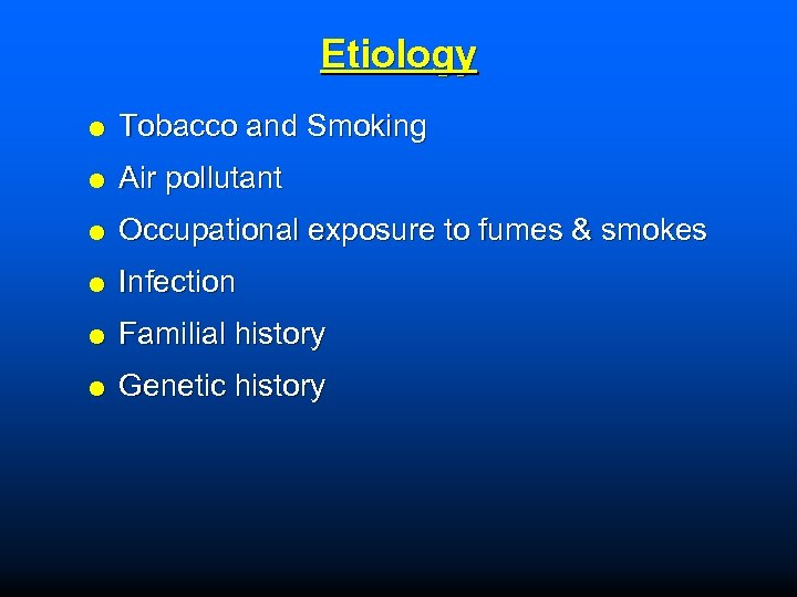 Etiology Tobacco and Smoking Air pollutant Occupational exposure to fumes & smokes Infection Familial
