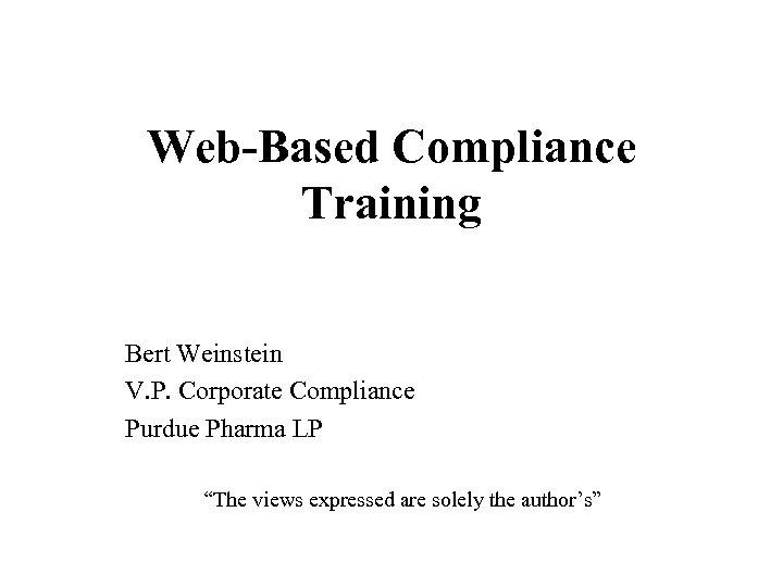 "Web-Based Compliance Training Bert Weinstein V. P. Corporate Compliance Purdue Pharma LP ""The views"