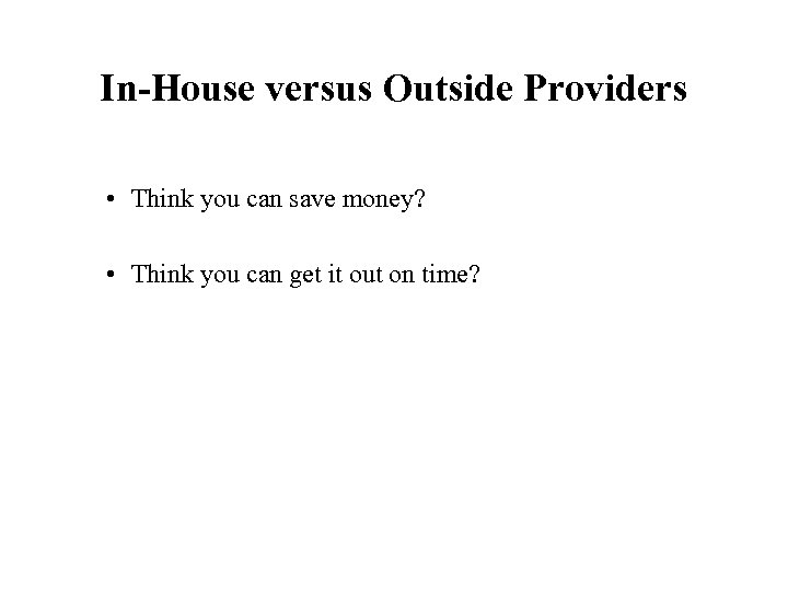 In-House versus Outside Providers • Think you can save money? • Think you can
