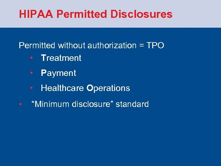 HIPAA Permitted Disclosures Permitted without authorization = TPO • Treatment • Payment • Healthcare