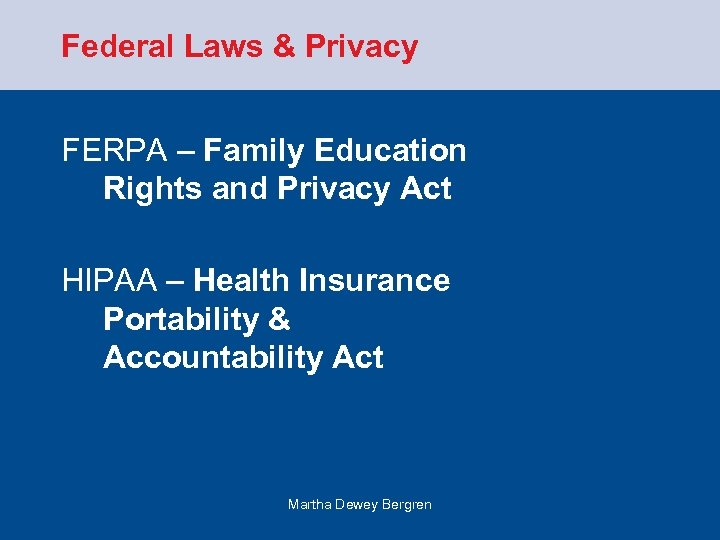 Federal Laws & Privacy FERPA – Family Education Rights and Privacy Act HIPAA –