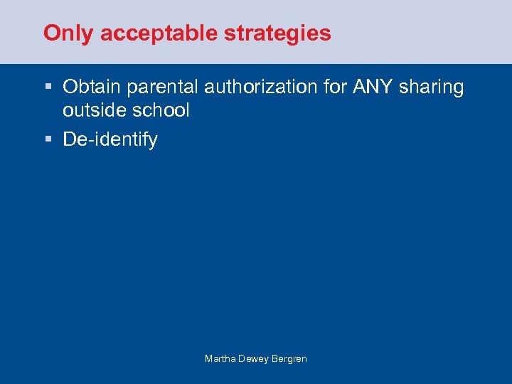 Only acceptable strategies § Obtain parental authorization for ANY sharing outside school § De-identify