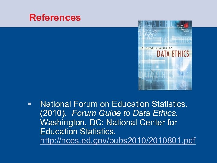 References § National Forum on Education Statistics. (2010). Forum Guide to Data Ethics.
