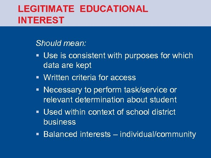LEGITIMATE EDUCATIONAL INTEREST Should mean: § Use is consistent with purposes for which data
