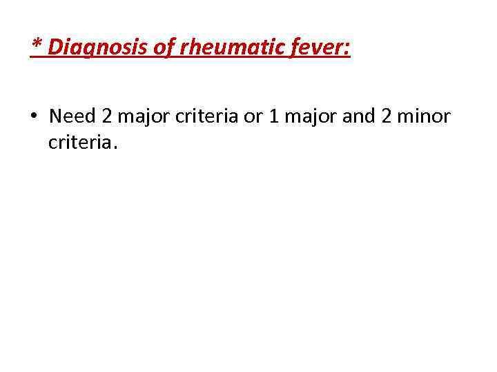 * Diagnosis of rheumatic fever: • Need 2 major criteria or 1 major and