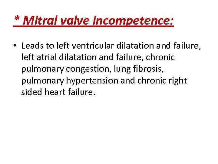 * Mitral valve incompetence: • Leads to left ventricular dilatation and failure, left atrial