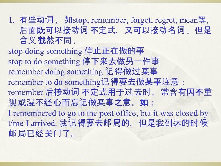 1. 有些动词 ,如stop, remember, forget, regret, mean等, 后面既可以接动词 不定式,又可以接动 名词 。但是 含义 截然不同。 stop