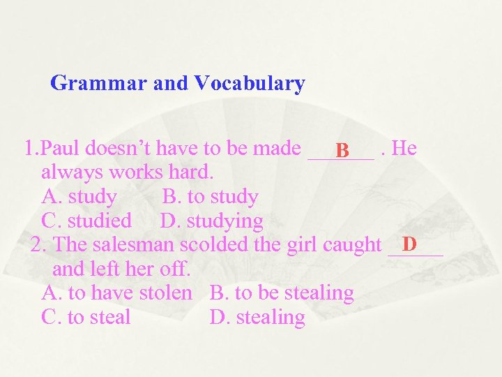 Grammar and Vocabulary 1. Paul doesn't have to be made ______. He B always