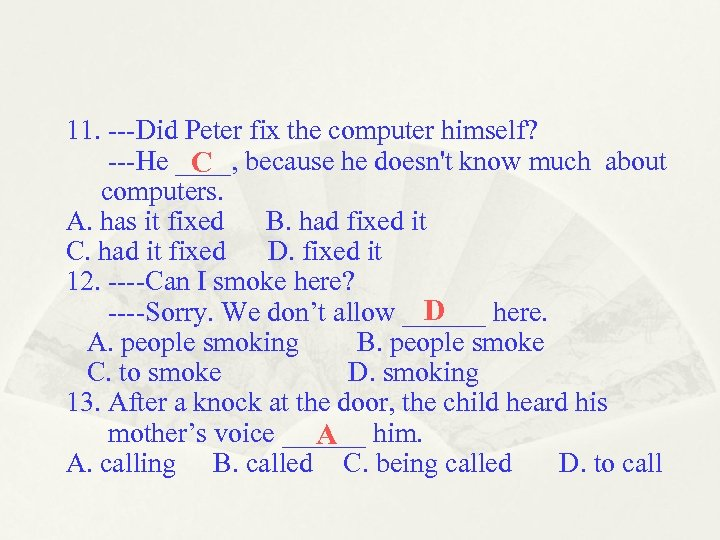 11. ---Did Peter fix the computer himself? ---He ____, because he doesn't know much