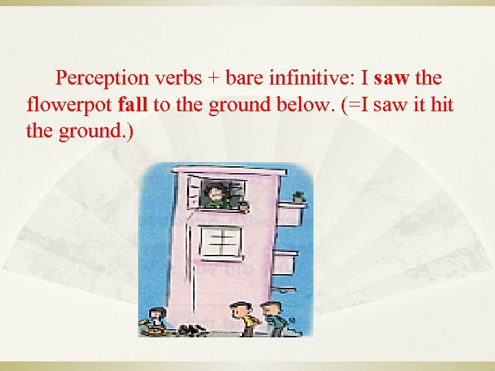 Perception verbs + bare infinitive: I saw the flowerpot fall to the ground below.