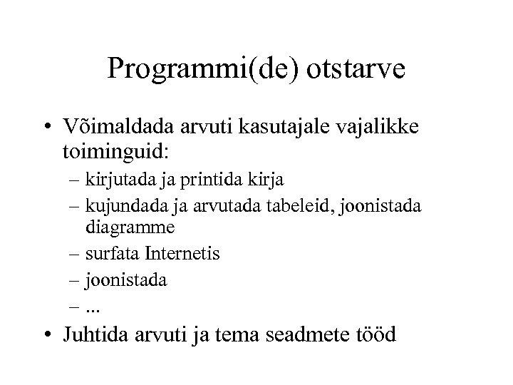 Programmi(de) otstarve • Võimaldada arvuti kasutajale vajalikke toiminguid: – kirjutada ja printida kirja –