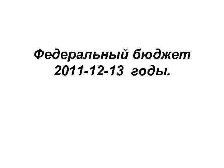 Федеральный бюджет 2011 -12 -13 годы.